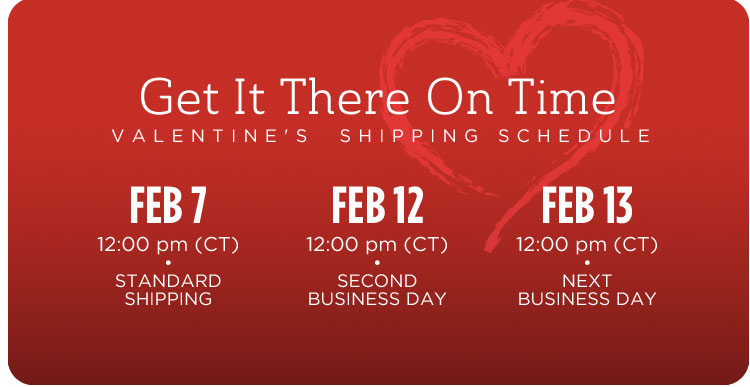 Valentine's  Shipping Schedule. February 7, 12:00pm (CT) - Standard Shipping; February 12,12:00pm (CT) - Second Business Day; February 13,12:00pm (CT) - Next Business Day.*
